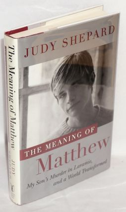 The Meaning of Matthew: my son's murder in Laramie, and a world transformed. Judy Shepard, Jon...