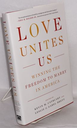 Love Unites Us: winning the freedom to marry in America. Kevin M. Cathcart, Leslie J. Gabel-Brett.