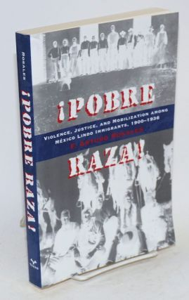 ¡Pobre Raza!: violence, justice, and mobilization among Mexico Lindo immigrants, 1900-1936. F....