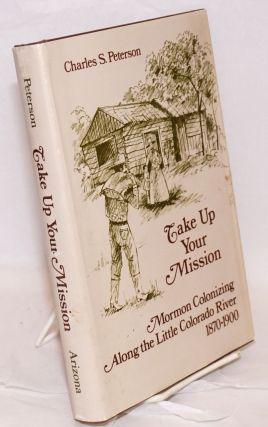 Take Up Your Mission; Mormon Colonizing Along the Little Colorado River 1870-1900. Charles S....