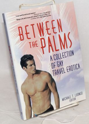 Between the Palms: a collection of Gay Travel Erotica. Michael T. Luongo, Aaron Krach Simon...