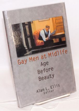 Gay Men at Midlife: age before beauty. Alan L. Ellis, PhD, Tom Moon Albert L. Ellis, Frank Wong,...