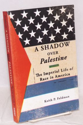 A shadow over Palestine, the imperial life of race in America. Keith P. Feldman
