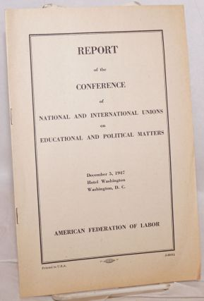 Report of the Conference of National and International Unions on educational and political matters. December 5, 1947, Hotel Washington, Washington, D.C. American Federation of Labor.
