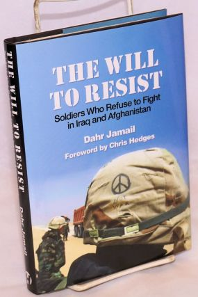 The will to resist, soldiers who refuse to fight in Iraq and Afghanistan. Dahr Jamail
