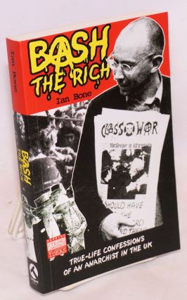 Bash the rich: true-life confessions of an anarchist in the UK. Ian Bone