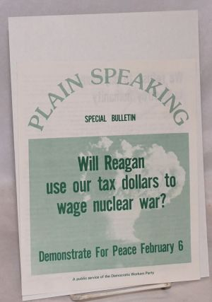 Plain Speaking Special Bulletin. Will Reagan use our tax dollars to wage nuclear war? Demonstrate...