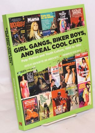 Girl Gangs, Biker Boys, and Real Cool Cats: Pulp Fiction and Youth Culture, 1950 to 1980. Iain...