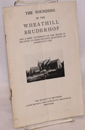 The founding of the Wheathill Bruderhof, and a brief statement of our belief in relation to some decisive questions of community life. Stanley Fletcher, Sydney Hindley Marjorie Hindley, Hella Headland, Charles Headland, and.