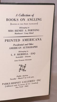 A Collection of Books on Angling (Listed in the First Alphabet) Belonging to Mrs Henry A. Portong, Manhasset, Long Island /with/ Printed Americana Presidential and Other American Auitographs Belonging to L. P. Merrell, Esq, Scottsdale, Arizona; And Other Owners. Public Auction Tuesday, March 9 at 1:45 p.m.
