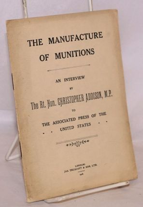 The Manufacture of Munitions; An Interview by The Rt. Hon. Christopher Addison, M.P. to the...