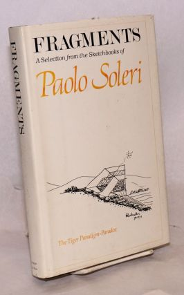 Fragments: a selection from the sketchbooks of Paolo Soleri; the Tiger Paradign-Paradox. Paolo...