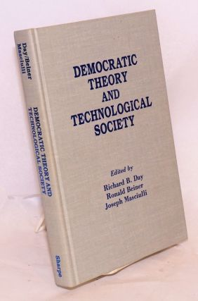 Democratic Theory and the Technological Society. Richard B. Day, Ronald Beiner, Joseph Masciulli,...