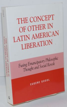 The Concept of Other in Latin American Liberation; Fusing Emancipatory Philosophic Thought and...