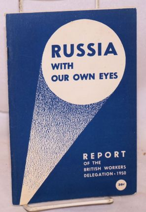 Russia with our own eyes Report of the British Workers' Delegation to the Soviet Union, 1950....