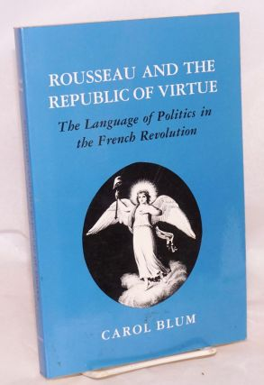 Rousseau and the Republic of Virtue: the Language of Politics in the French Revolution. Carol Blum