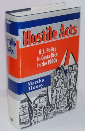 Hostile Acts: U.S. Policy in Costa Rica in the 1980s. Martha S. Honey