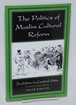 The Politics of Muslim Cultural Reform: Jadidism in Central Asia. Adeeb Khalid.