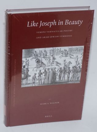 Like Joseph in Beauty: Yemeni Vernacular Poetry and Arab-jewish Symbiosis. Mark S. Wagner