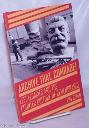 Archive that, comrade! Left legacies and the counter culture of remembrance. Phil Cohen