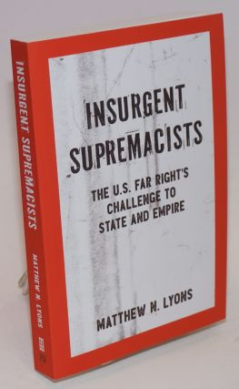 Insurgent supremacists, the U.S. far right's challenge to state and empire. Matthew N. Lyons.