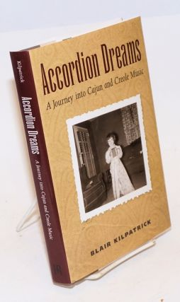 Accordion Dreams. A Journey into Cajun and Creole Music. Blair Kilpatrick