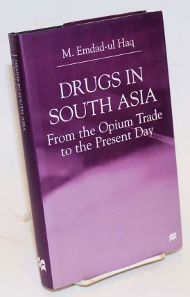 Drugs in South Asia: from the opium trade to the present day. M. Emdad-ul Haq