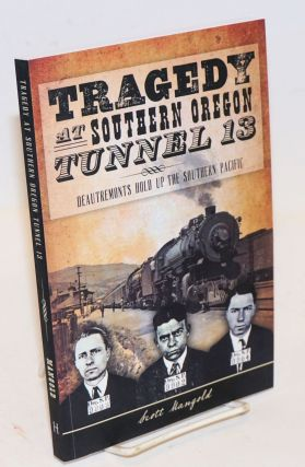 Tragedy at Southern Oregon Tunnel 13; DeAutremonts Hold up the Southern Pacific. Scott Mangold