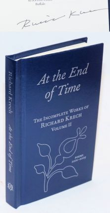 At the End of Time; The Incomplete Works of Richard Krech Volume II. Poems 2001-2009. Richard Krech