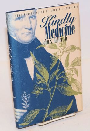 Kindly Medicine; Physio-Medicalism in America, 1836-1911. John S. Haller, Jr