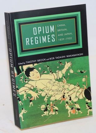 Opium Regimes: China, Britain, and Japan, 1839-1952. Timothy Brook, Bob Tadashi Wakabayashi, Carl...