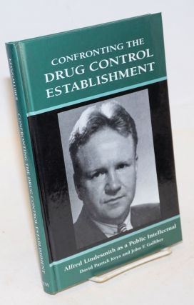 Confronting the Drug Control Establishment: Alfred Lindesmith as a Public Intellectual. David...