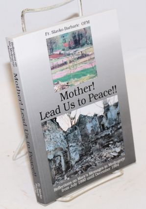 Mother! Lead Us to Peace!! Reflections on Mary's Messages in Medjugorje from July 1990 intil...