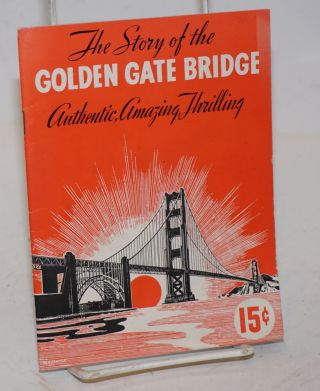 The Story of the Golden Gate Bridge: Authentic, Amazing, Thrilling. / Thrilling Story Of An...