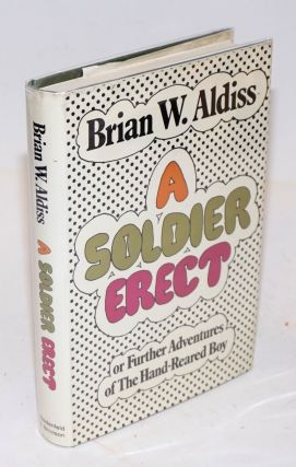 A Soldier Erect or the further adventures of the hand-reared boy. Brian Aldiss