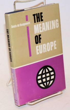 The Meaning of Europe. Translated from the French by Alan Braley. Denis de Rougemont