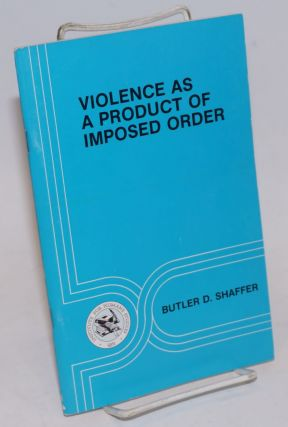Violence as a product of imposed order. Butler D. Shaffer