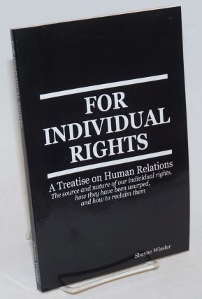 For Individual Rights: A Treatise on Human Relations. Shayne Wissler