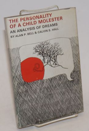 The Personality of the Child Molester: an analysis of dreams. Alan P. Bell, Calvin S. Hall