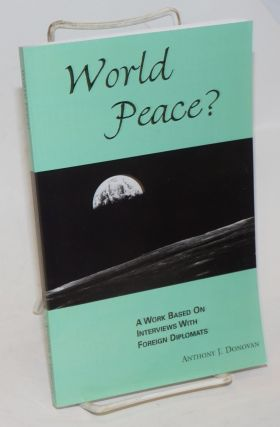 World Peace? A work based on interviews with foreign diplomats. Anthony J. Donovan