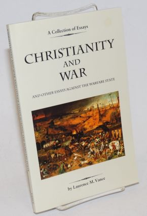 Christianity and War and Other Essays Against the Warfare State. Laurence M. Vance