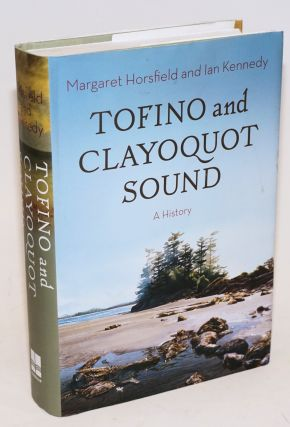 Tofino and Clayoquot Sound; A History. Margaret Horsfield, Ian Kennedy