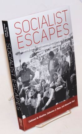 Socialist escapes: breaking away from ideology and everyday routine in Eastern Europe, 1945-1989....