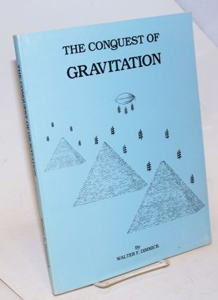 The Conquest of Gravitation- The Collected Papers of Walter F. Dimmick on Gravitation and Related...