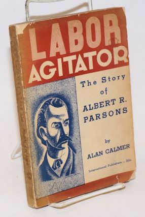 Labor agitator; the story of Albert R. Parsons. Haymarket drawings by Mitchell Siporin. Foreword by Lucy Parsons. Alan Calmer.