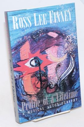 Ross Lee Finney Profile of a Lifetime; A Musical Autobiography. Ross Lee Finney