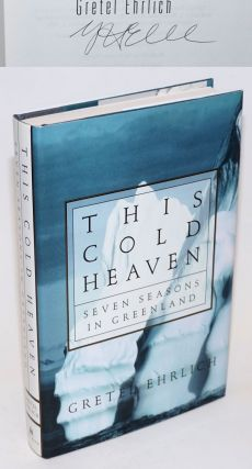 This Cold Heaven: seven seasons in Greenland [signed]. Gretel Ehrlich, William A. Giese