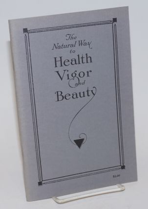 The Natural Way to Health, Vigor and Beauty; The Relief of Pain and the Treatment of Disease by...