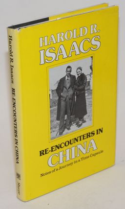 Re-Encounters in China; Notes of a Journey in a Time Capsule. Harold R. Isaacs