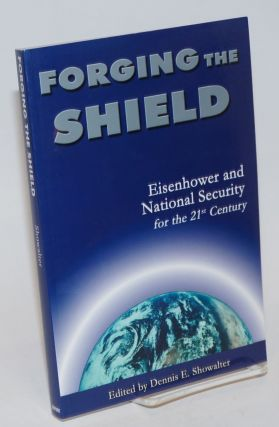 Forging the Shield; Eisenhower and National Security for the 21st Century. Dennis E. Showalter.